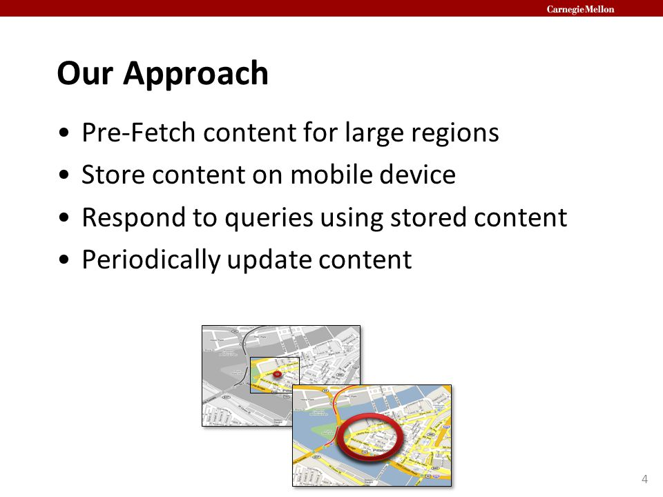 Our Approach Pre-Fetch content for large regions Store content on mobile device Respond to queries using stored content Periodically update content 4