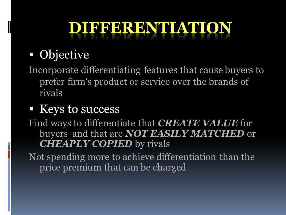 Objective Incorporate differentiating features that cause buyers to prefer firms product or service over the brands of rivals Keys to success Find ways to differentiate that CREATE VALUE for buyers and that are NOT EASILY MATCHED or CHEAPLY COPIED by rivals Not spending more to achieve differentiation than the price premium that can be charged
