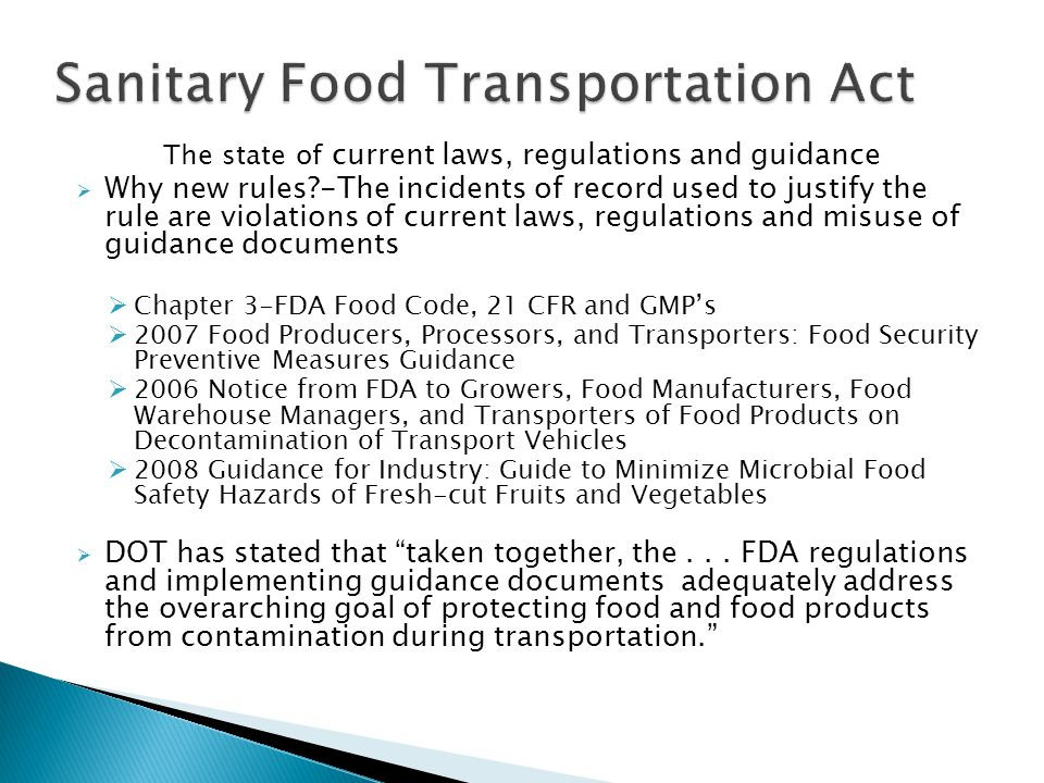 The state of current laws, regulations and guidance Why new rules -The incidents of record used to justify the rule are violations of current laws, regulations and misuse of guidance documents Chapter 3-FDA Food Code, 21 CFR and GMPs 2007 Food Producers, Processors, and Transporters: Food Security Preventive Measures Guidance 2006 Notice from FDA to Growers, Food Manufacturers, Food Warehouse Managers, and Transporters of Food Products on Decontamination of Transport Vehicles 2008 Guidance for Industry: Guide to Minimize Microbial Food Safety Hazards of Fresh-cut Fruits and Vegetables DOT has stated that taken together, the...