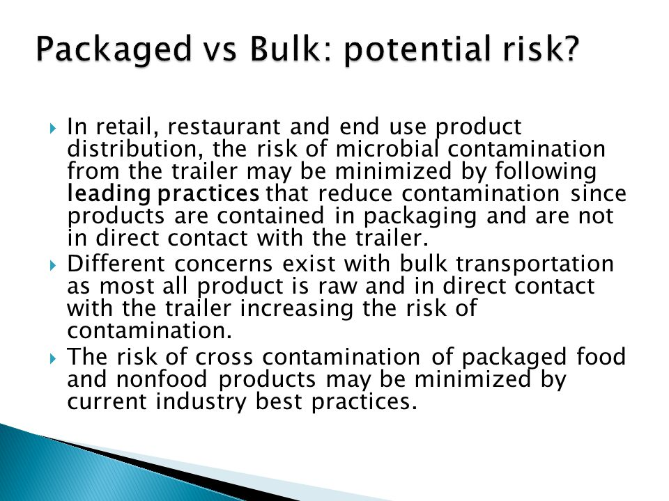 In retail, restaurant and end use product distribution, the risk of microbial contamination from the trailer may be minimized by following leading practices that reduce contamination since products are contained in packaging and are not in direct contact with the trailer.