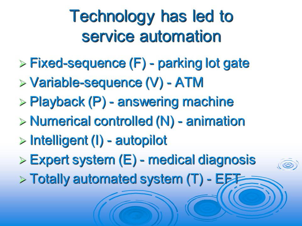 Technology has led to service automation Fixed-sequence (F) - parking lot gate Fixed-sequence (F) - parking lot gate Variable-sequence (V) - ATM Variable-sequence (V) - ATM Playback (P) - answering machine Playback (P) - answering machine Numerical controlled (N) - animation Numerical controlled (N) - animation Intelligent (I) - autopilot Intelligent (I) - autopilot Expert system (E) - medical diagnosis Expert system (E) - medical diagnosis Totally automated system (T) - EFT Totally automated system (T) - EFT