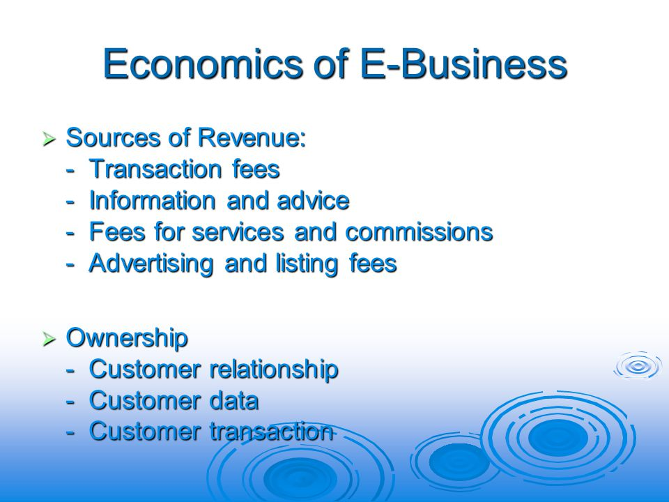 Economics of E-Business Sources of Revenue: - Transaction fees - Information and advice - Fees for services and commissions - Advertising and listing fees Sources of Revenue: - Transaction fees - Information and advice - Fees for services and commissions - Advertising and listing fees Ownership - Customer relationship - Customer data - Customer transaction Ownership - Customer relationship - Customer data - Customer transaction