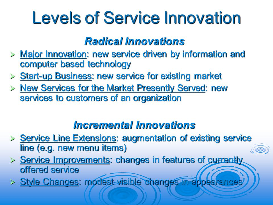 Levels of Service Innovation Radical Innovations Major Innovation: new service driven by information and computer based technology Major Innovation: new service driven by information and computer based technology Start-up Business: new service for existing market Start-up Business: new service for existing market New Services for the Market Presently Served: new services to customers of an organization New Services for the Market Presently Served: new services to customers of an organization Incremental Innovations Service Line Extensions: augmentation of existing service line (e.g.