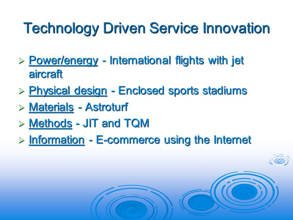 Technology Driven Service Innovation Power/energy - International flights with jet aircraft Power/energy - International flights with jet aircraft Physical design - Enclosed sports stadiums Physical design - Enclosed sports stadiums Materials - Astroturf Materials - Astroturf Methods - JIT and TQM Methods - JIT and TQM Information - E-commerce using the Internet Information - E-commerce using the Internet