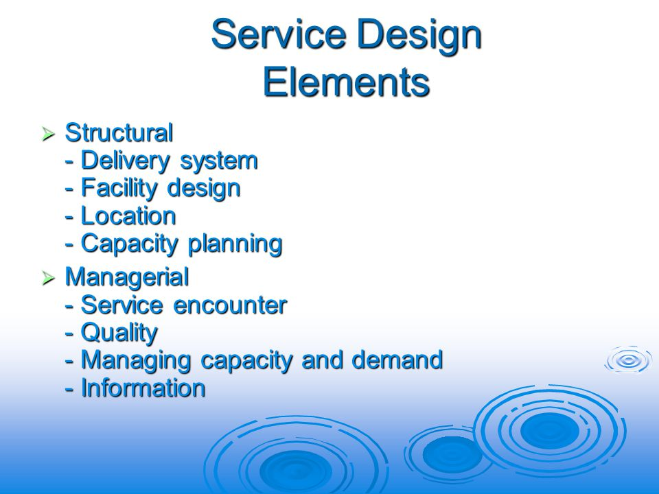 Service Design Elements Structural - Delivery system - Facility design - Location - Capacity planning Structural - Delivery system - Facility design - Location - Capacity planning Managerial - Service encounter - Quality - Managing capacity and demand - Information Managerial - Service encounter - Quality - Managing capacity and demand - Information