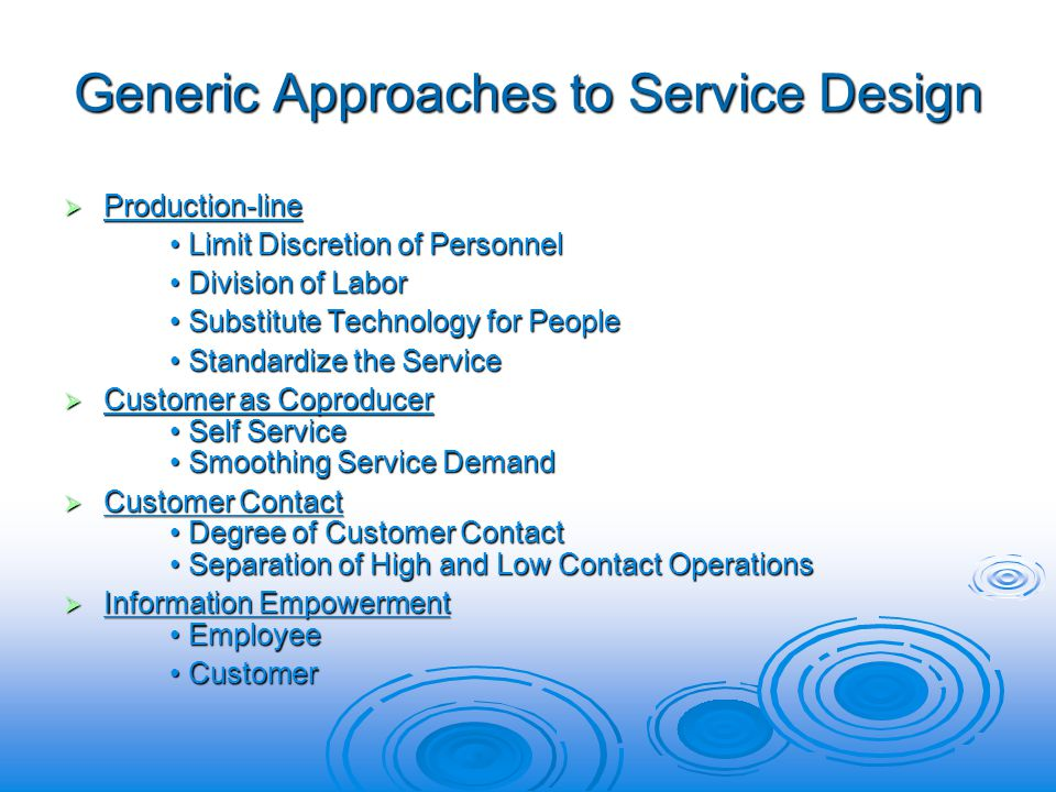 Generic Approaches to Service Design Production-line Production-line Limit Discretion of Personnel Limit Discretion of Personnel Division of Labor Division of Labor Substitute Technology for People Substitute Technology for People Standardize the Service Standardize the Service Customer as Coproducer Self Service Smoothing Service Demand Customer as Coproducer Self Service Smoothing Service Demand Customer Contact Degree of Customer Contact Separation of High and Low Contact Operations Customer Contact Degree of Customer Contact Separation of High and Low Contact Operations Information Empowerment Employee Information Empowerment Employee Customer Customer