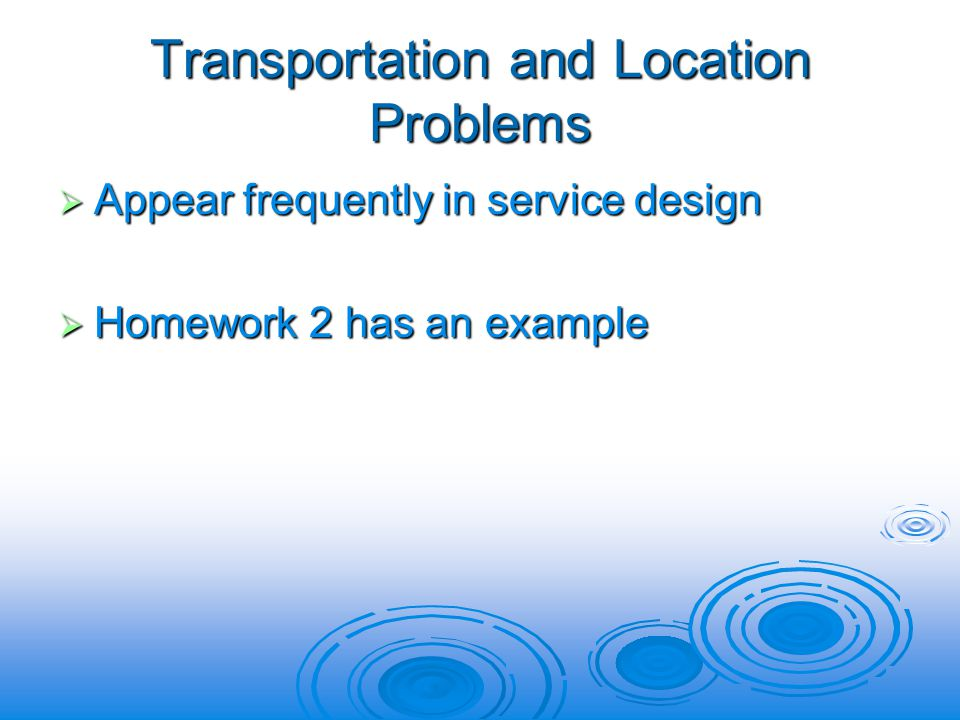Transportation and Location Problems Appear frequently in service design Appear frequently in service design Homework 2 has an example Homework 2 has an example