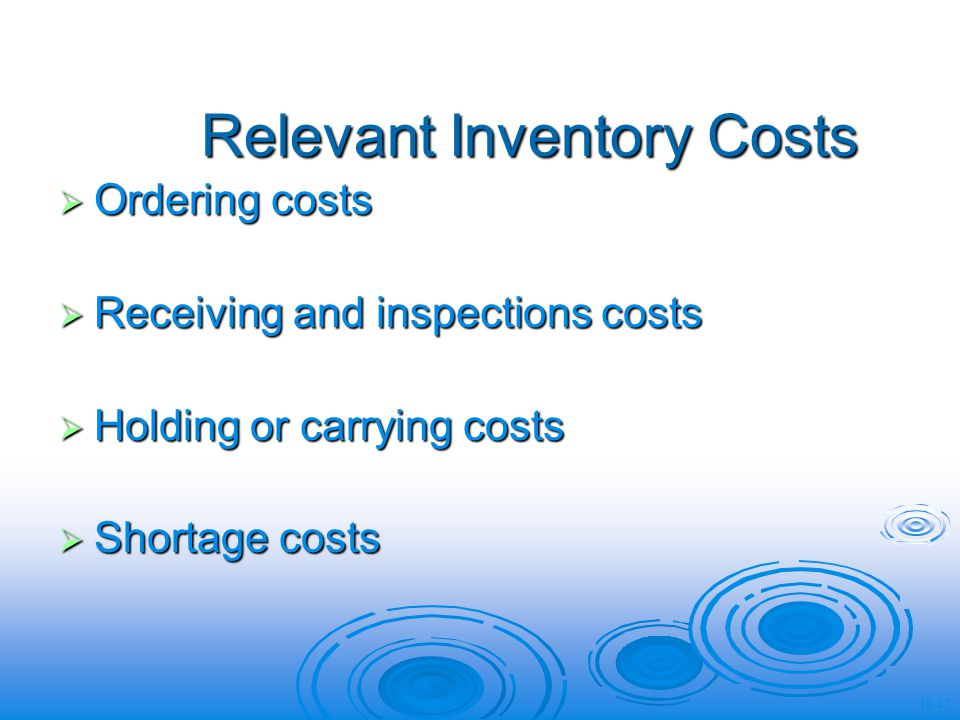 Relevant Inventory Costs Ordering costs Ordering costs Receiving and inspections costs Receiving and inspections costs Holding or carrying costs Holding or carrying costs Shortage costs Shortage costs 18-47