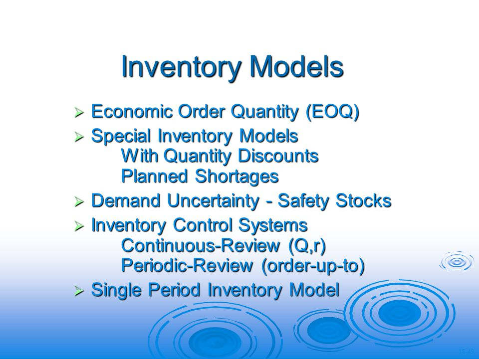 Inventory Models Economic Order Quantity (EOQ) Economic Order Quantity (EOQ) Special Inventory Models With Quantity Discounts Planned Shortages Special Inventory Models With Quantity Discounts Planned Shortages Demand Uncertainty - Safety Stocks Demand Uncertainty - Safety Stocks Inventory Control Systems Continuous-Review (Q,r) Periodic-Review (order-up-to) Inventory Control Systems Continuous-Review (Q,r) Periodic-Review (order-up-to) Single Period Inventory Model Single Period Inventory Model 18-49