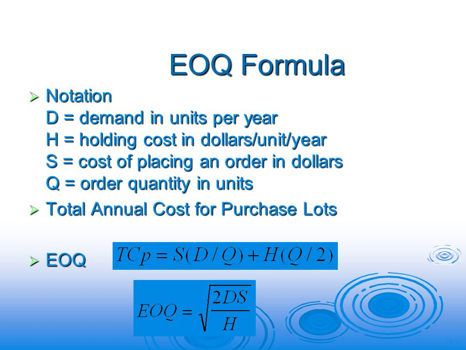 EOQ Formula Notation D = demand in units per year H = holding cost in dollars/unit/year S = cost of placing an order in dollars Q = order quantity in units Notation D = demand in units per year H = holding cost in dollars/unit/year S = cost of placing an order in dollars Q = order quantity in units Total Annual Cost for Purchase Lots Total Annual Cost for Purchase Lots EOQ EOQ 18-52