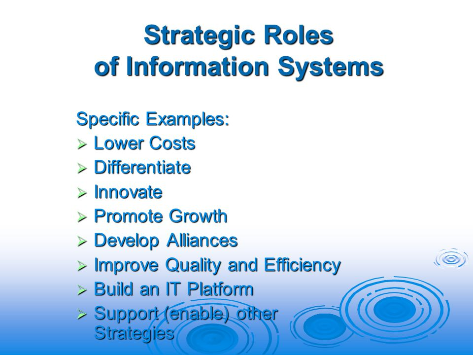 Strategic Roles of Information Systems Specific Examples: Lower Costs Lower Costs Differentiate Differentiate Innovate Innovate Promote Growth Promote Growth Develop Alliances Develop Alliances Improve Quality and Efficiency Improve Quality and Efficiency Build an IT Platform Build an IT Platform Support (enable) other Strategies Support (enable) other Strategies