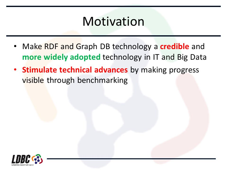 Motivation Make RDF and Graph DB technology a credible and more widely adopted technology in IT and Big Data Stimulate technical advances by making progress visible through benchmarking