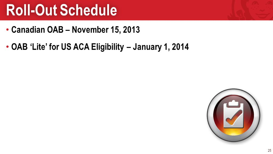 Canadian OAB – November 15, 2013 OAB Lite for US ACA Eligibility – January 1, 2014 25 Roll-Out ScheduleRoll-Out Schedule