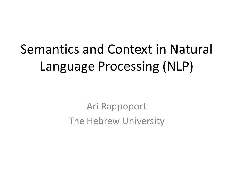 Semantics and Context in Natural Language Processing (NLP) Ari Rappoport The Hebrew University