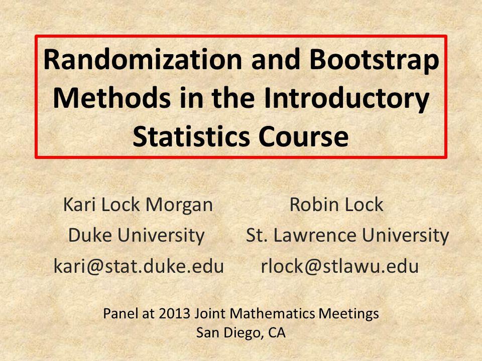 Randomization and Bootstrap Methods in the Introductory Statistics Course Kari Lock Morgan Robin Lock Duke University St. Lawrence University kari@sta