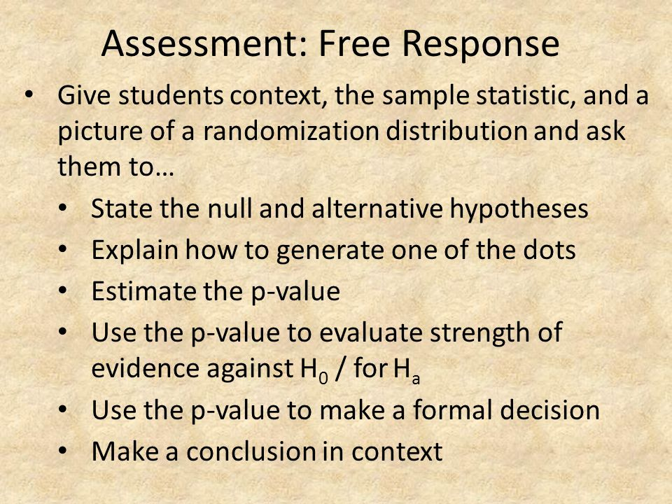 Assessment: Free Response Give students context, the sample statistic, and a picture of a randomization distribution and ask them to… State the null a