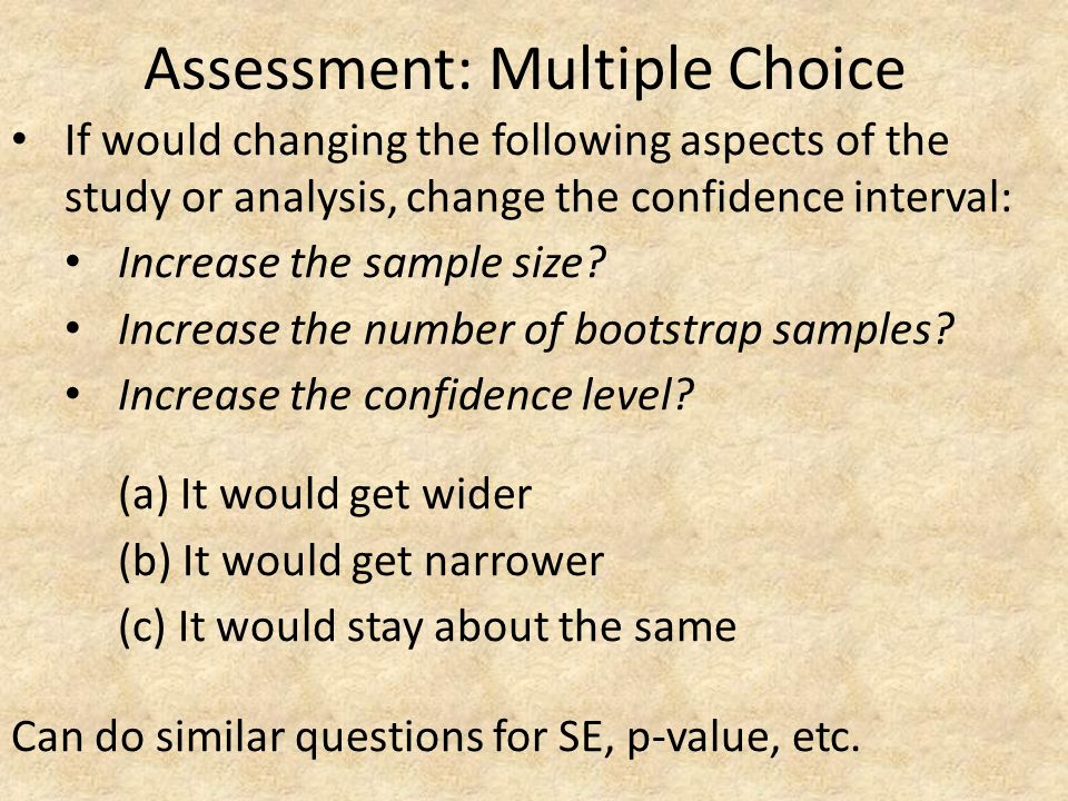 Assessment: Multiple Choice If would changing the following aspects of the study or analysis, change the confidence interval: Increase the sample size