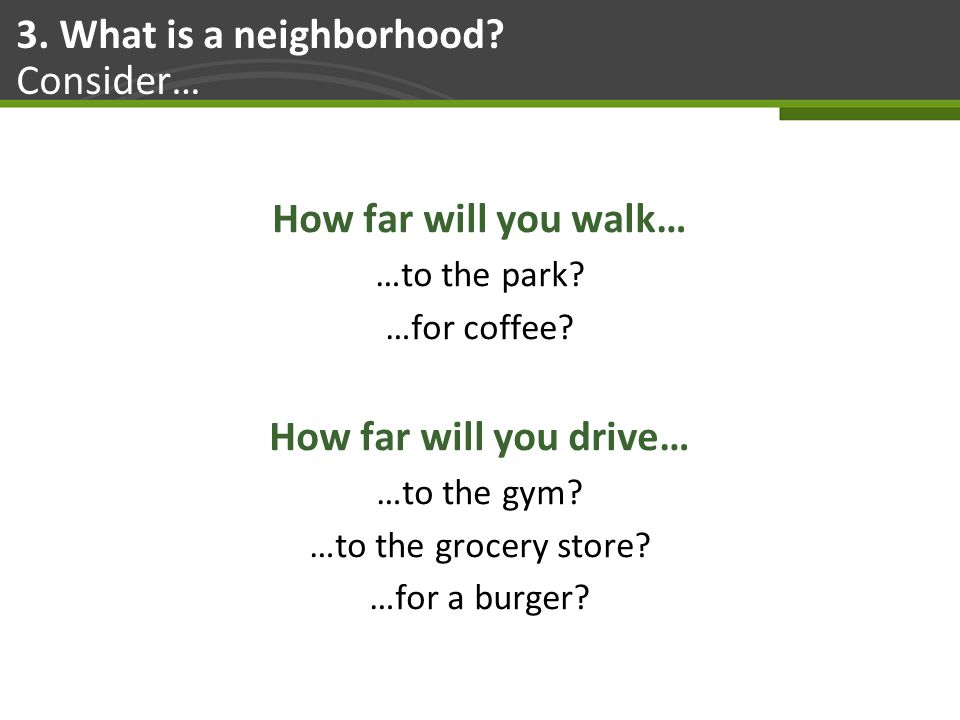 Page 20 3. What is a neighborhood. Consider… How far will you walk… …to the park.