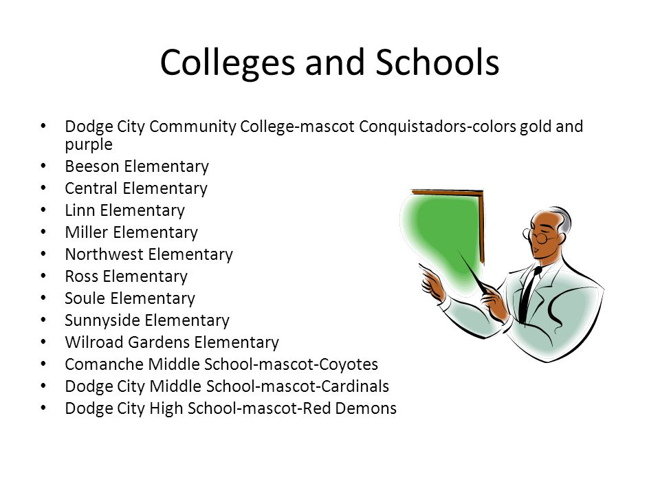 Colleges and Schools Dodge City Community College-mascot Conquistadors-colors gold and purple Beeson Elementary Central Elementary Linn Elementary Miller Elementary Northwest Elementary Ross Elementary Soule Elementary Sunnyside Elementary Wilroad Gardens Elementary Comanche Middle School-mascot-Coyotes Dodge City Middle School-mascot-Cardinals Dodge City High School-mascot-Red Demons