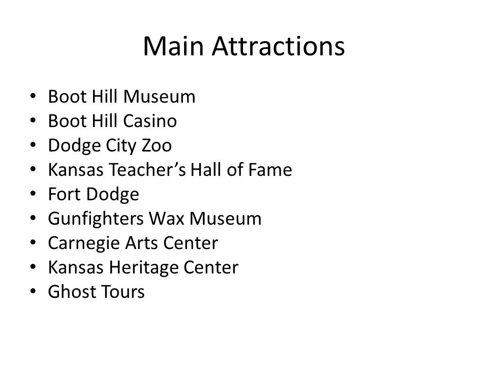Main Attractions Boot Hill Museum Boot Hill Casino Dodge City Zoo Kansas Teachers Hall of Fame Fort Dodge Gunfighters Wax Museum Carnegie Arts Center Kansas Heritage Center Ghost Tours