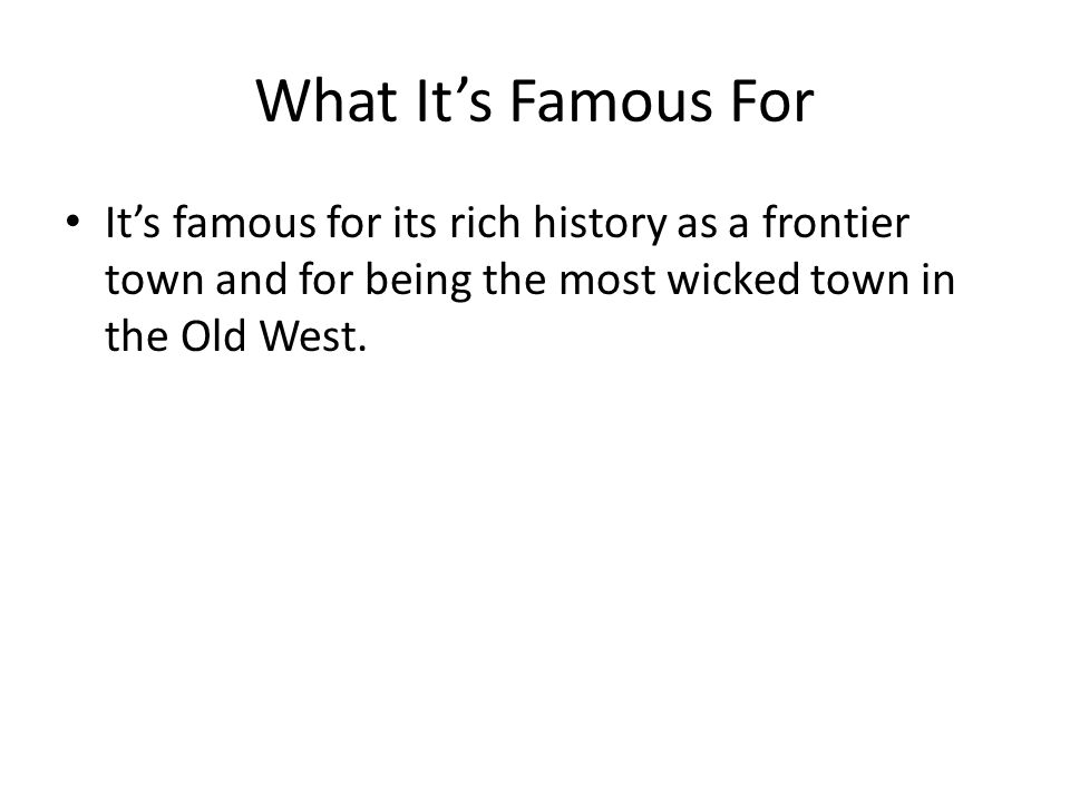 What Its Famous For Its famous for its rich history as a frontier town and for being the most wicked town in the Old West.