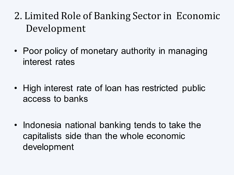 2. Limited Role of Banking Sector in Economic Development Poor policy of monetary authority in managing interest rates High interest rate of loan has