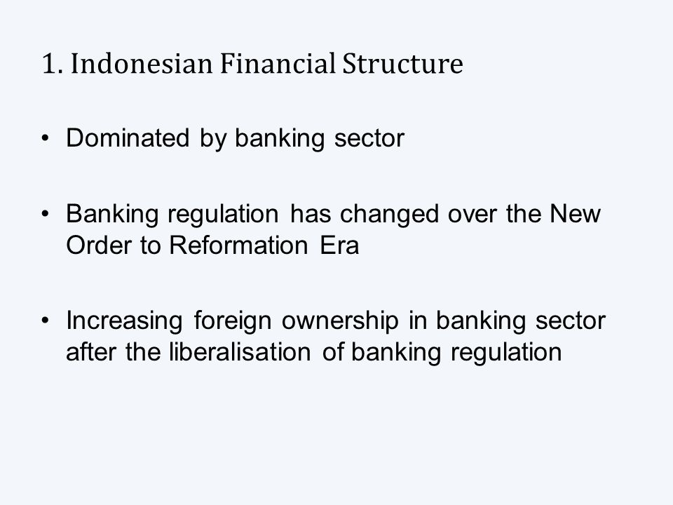 1. Indonesian Financial Structure Dominated by banking sector Banking regulation has changed over the New Order to Reformation Era Increasing foreign