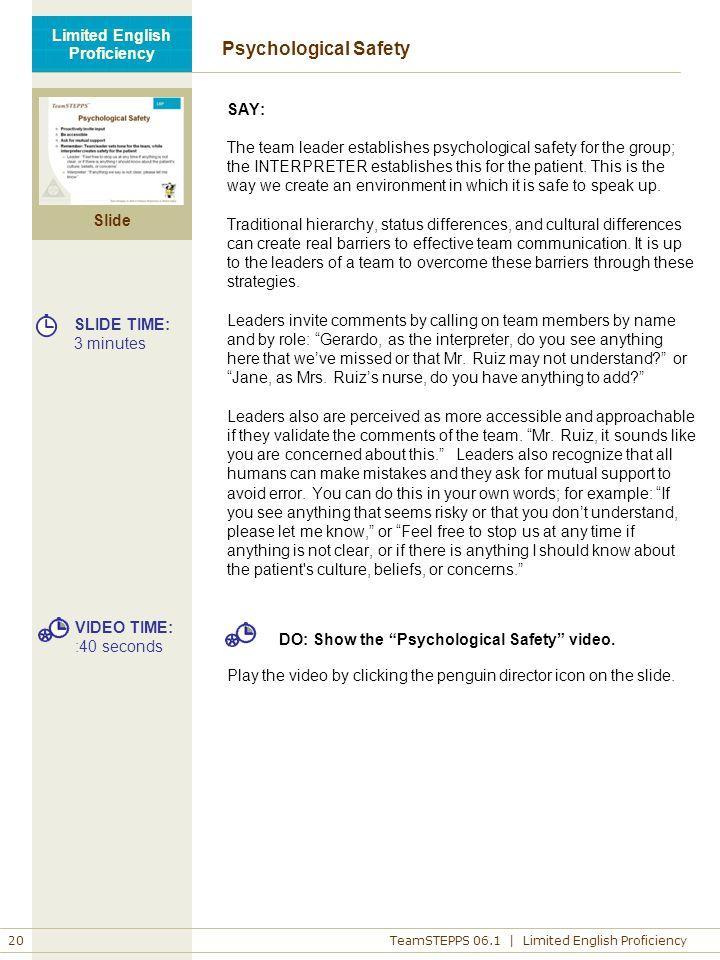 Slide 20 TeamSTEPPS 06.1 | Limited English Proficiency Limited English Proficiency Psychological Safety SAY: The team leader establishes psychological safety for the group; the INTERPRETER establishes this for the patient.