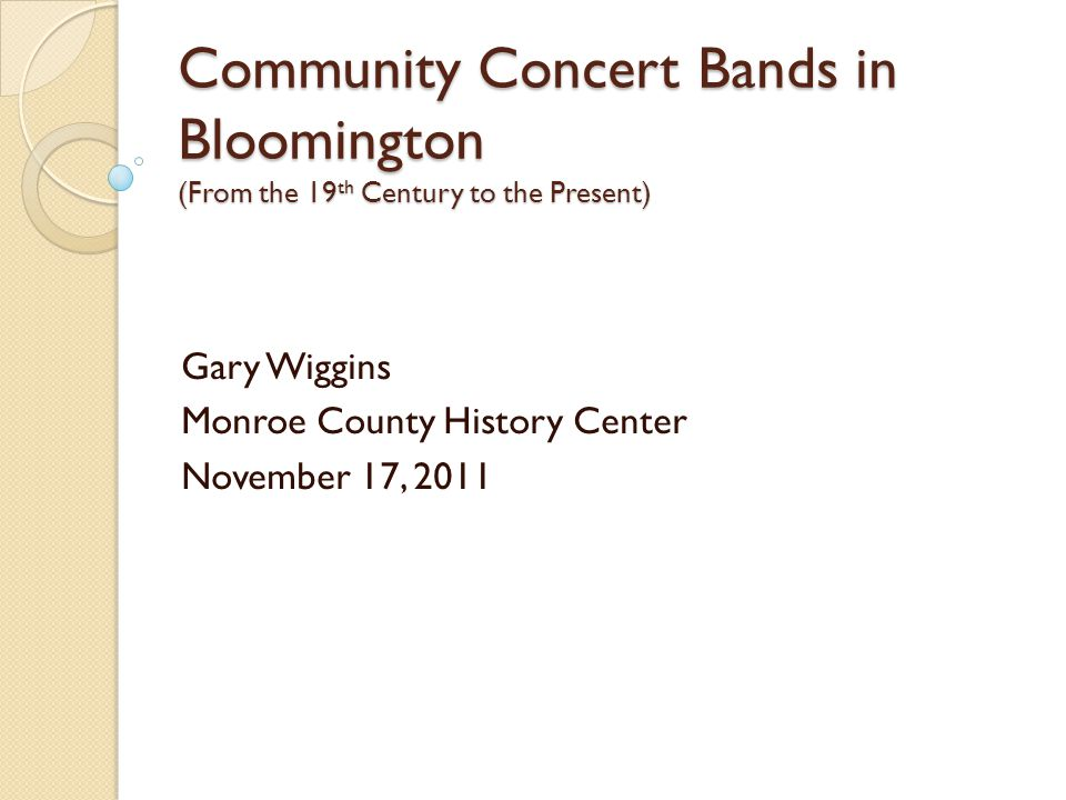 Community Concert Bands in Bloomington (From the 19 th Century to the Present) Gary Wiggins Monroe County History Center November 17, 2011