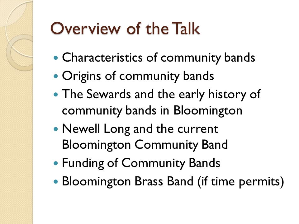 Overview of the Talk Characteristics of community bands Origins of community bands The Sewards and the early history of community bands in Bloomington Newell Long and the current Bloomington Community Band Funding of Community Bands Bloomington Brass Band (if time permits)