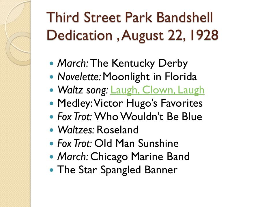Third Street Park Bandshell Dedication, August 22, 1928 March: The Kentucky Derby Novelette: Moonlight in Florida Waltz song: Laugh, Clown, LaughLaugh, Clown, Laugh Medley: Victor Hugos Favorites Fox Trot: Who Wouldnt Be Blue Waltzes: Roseland Fox Trot: Old Man Sunshine March: Chicago Marine Band The Star Spangled Banner