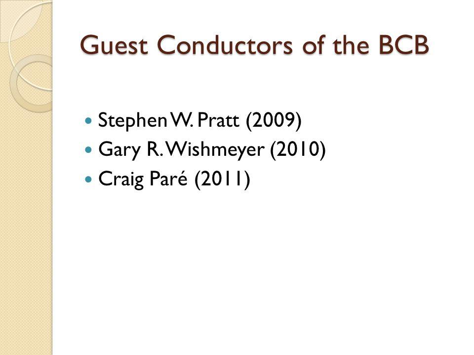 Guest Conductors of the BCB Stephen W. Pratt (2009) Gary R. Wishmeyer (2010) Craig Paré (2011)