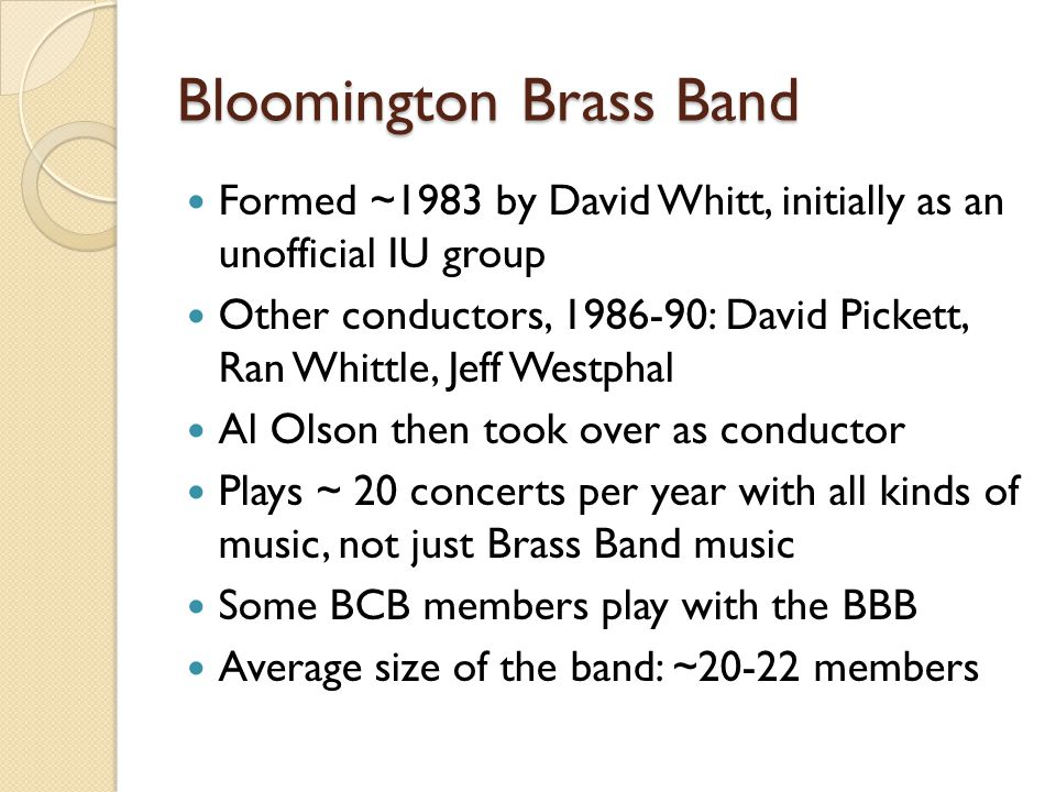 Bloomington Brass Band Formed ~1983 by David Whitt, initially as an unofficial IU group Other conductors, 1986-90: David Pickett, Ran Whittle, Jeff Westphal Al Olson then took over as conductor Plays ~ 20 concerts per year with all kinds of music, not just Brass Band music Some BCB members play with the BBB Average size of the band: ~20-22 members