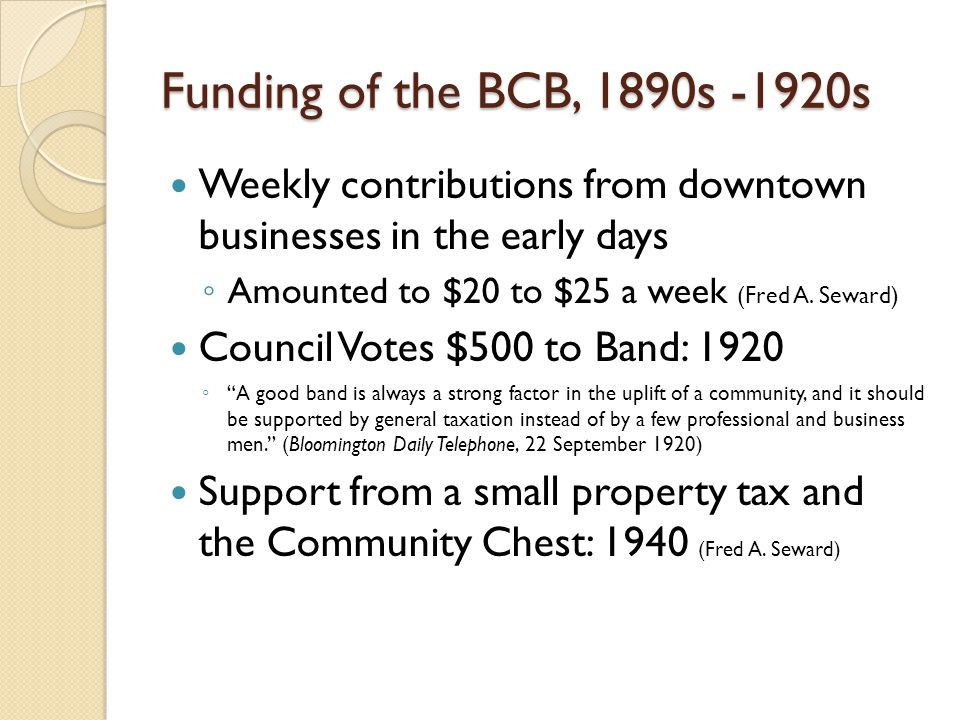 Funding of the BCB, 1890s -1920s Weekly contributions from downtown businesses in the early days Amounted to $20 to $25 a week (Fred A.