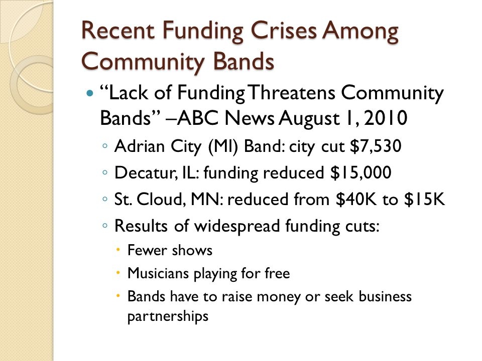 Recent Funding Crises Among Community Bands Lack of Funding Threatens Community Bands –ABC News August 1, 2010 Adrian City (MI) Band: city cut $7,530 Decatur, IL: funding reduced $15,000 St.