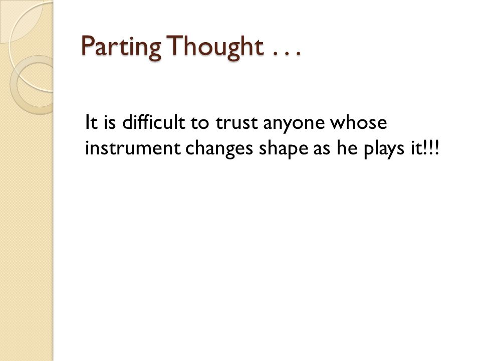 Parting Thought... It is difficult to trust anyone whose instrument changes shape as he plays it!!!