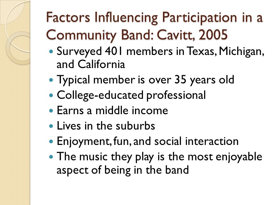 Factors Influencing Participation in a Community Band: Cavitt, 2005 Surveyed 401 members in Texas, Michigan, and California Typical member is over 35 years old College-educated professional Earns a middle income Lives in the suburbs Enjoyment, fun, and social interaction The music they play is the most enjoyable aspect of being in the band