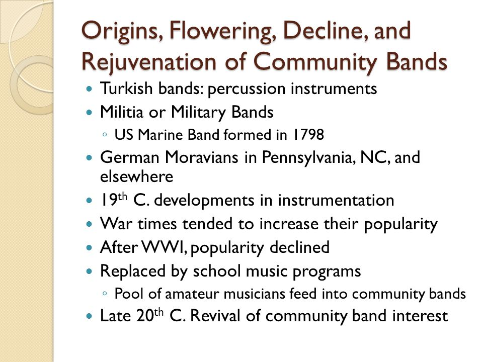 Origins, Flowering, Decline, and Rejuvenation of Community Bands Turkish bands: percussion instruments Militia or Military Bands US Marine Band formed in 1798 German Moravians in Pennsylvania, NC, and elsewhere 19 th C.