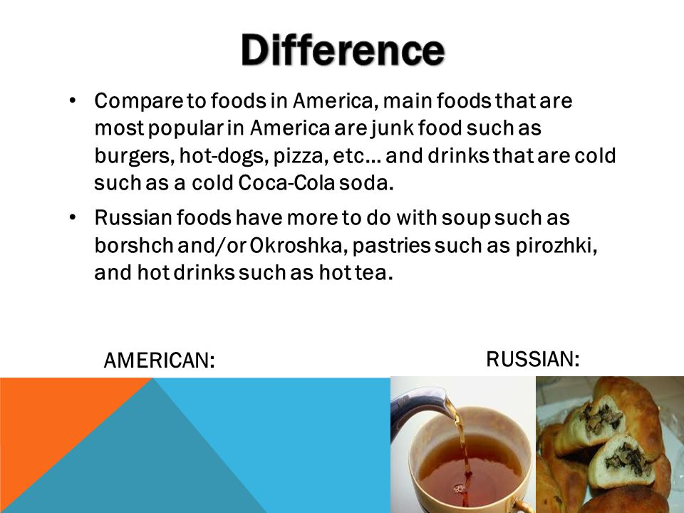 Compare to foods in America, main foods that are most popular in America are junk food such as burgers, hot-dogs, pizza, etc… and drinks that are cold