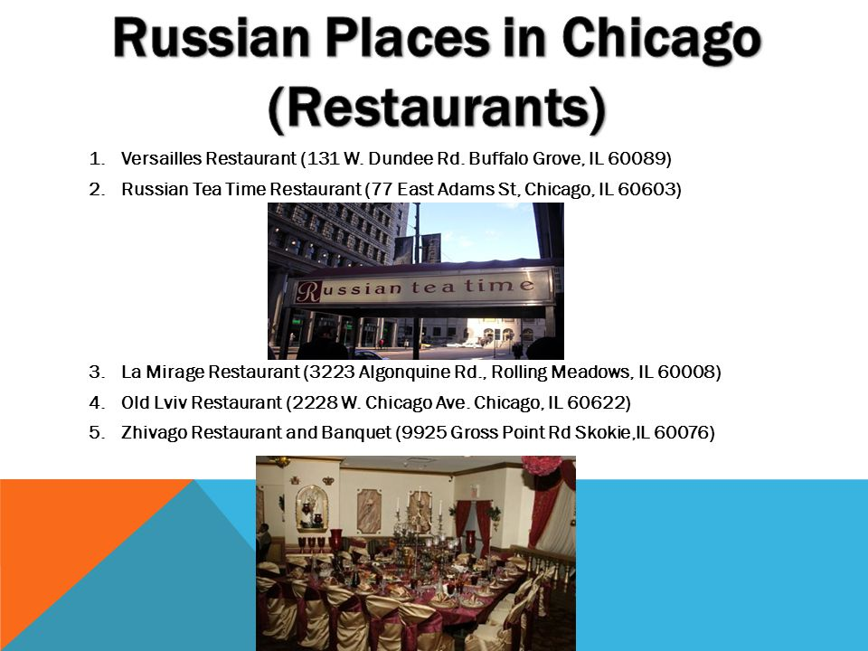 1.Versailles Restaurant (131 W. Dundee Rd. Buffalo Grove, IL 60089) 2.Russian Tea Time Restaurant (77 East Adams St, Chicago, IL 60603) 3.La Mirage Re