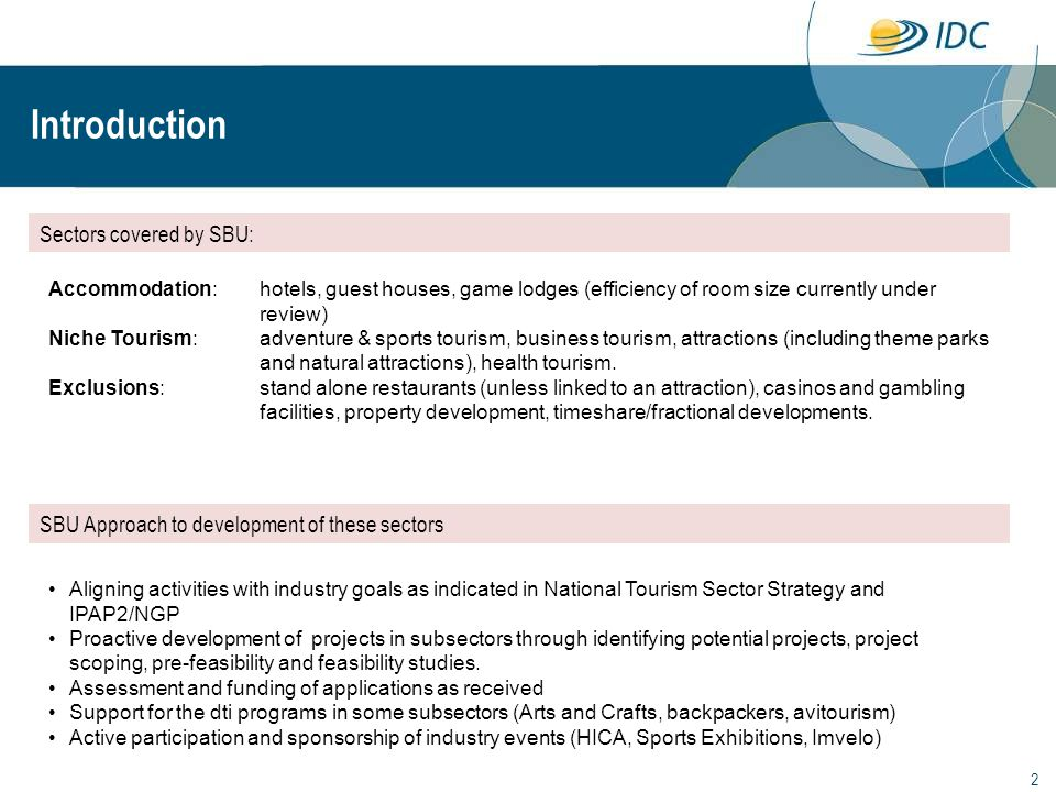 2 Introduction Sectors covered by SBU: SBU Approach to development of these sectors Accommodation: hotels, guest houses, game lodges (efficiency of room size currently under review) Niche Tourism: adventure & sports tourism, business tourism, attractions (including theme parks and natural attractions), health tourism.