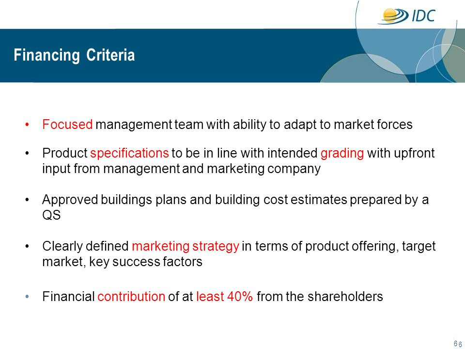 6 6 Financing Criteria Focused management team with ability to adapt to market forces Product specifications to be in line with intended grading with