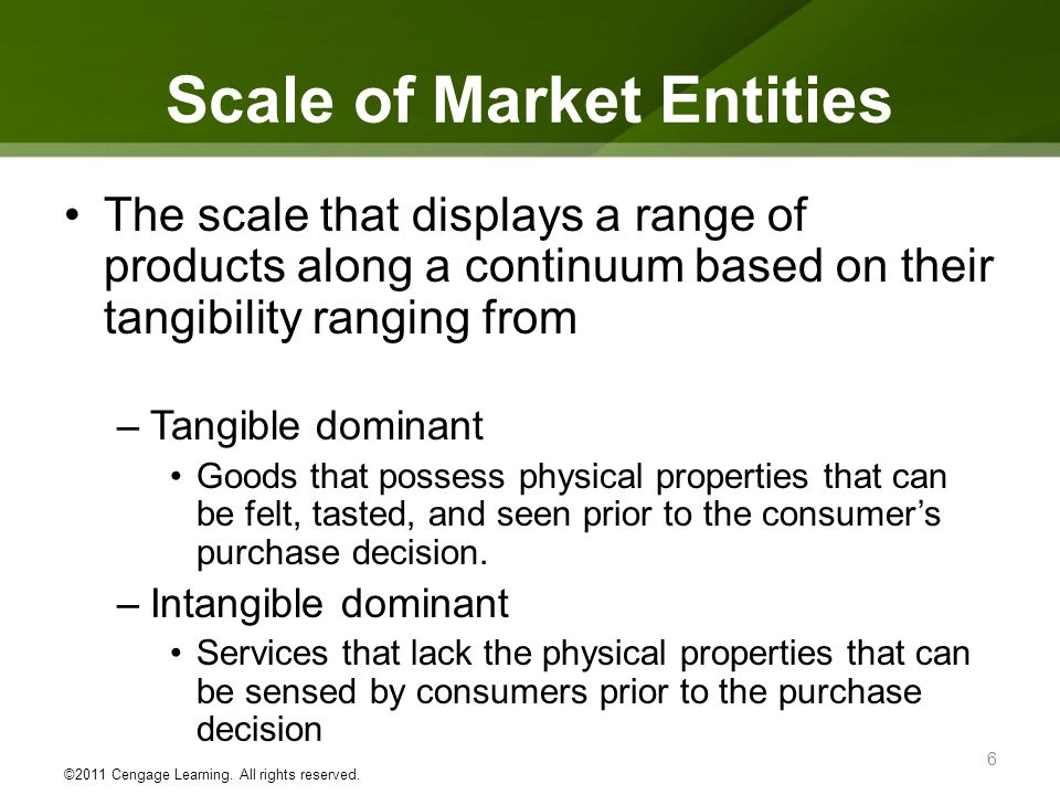 Scale of Market Entities The scale that displays a range of products along a continuum based on their tangibility ranging from –Tangible dominant Goods that possess physical properties that can be felt, tasted, and seen prior to the consumers purchase decision.