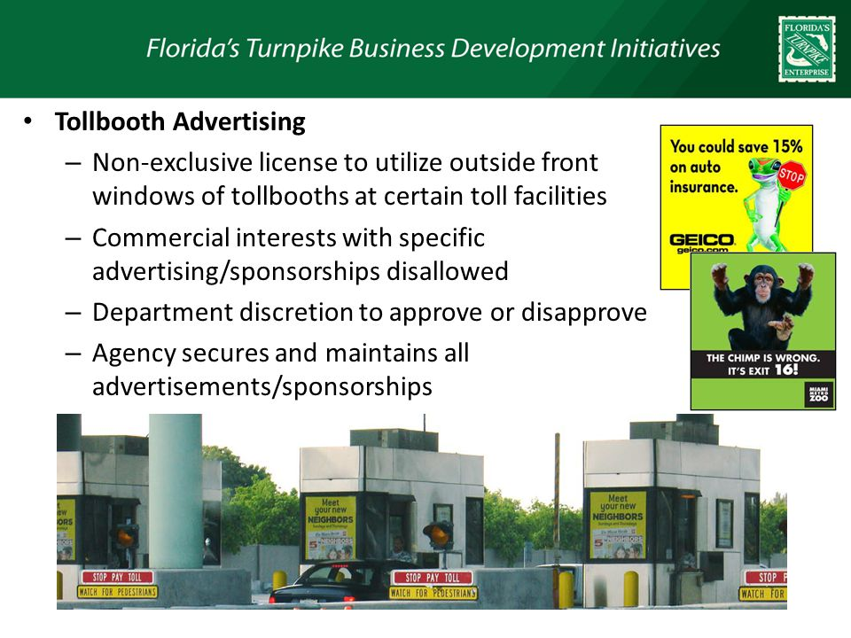 Tollbooth Advertising – Non-exclusive license to utilize outside front windows of tollbooths at certain toll facilities – Commercial interests with specific advertising/sponsorships disallowed – Department discretion to approve or disapprove – Agency secures and maintains all advertisements/sponsorships – Currently 199 toll booths utilized 27