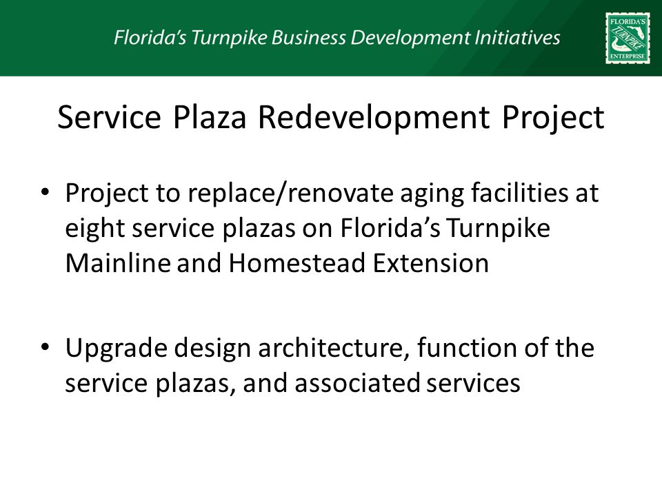 Service Plaza Redevelopment Project Project to replace/renovate aging facilities at eight service plazas on Floridas Turnpike Mainline and Homestead Extension Upgrade design architecture, function of the service plazas, and associated services