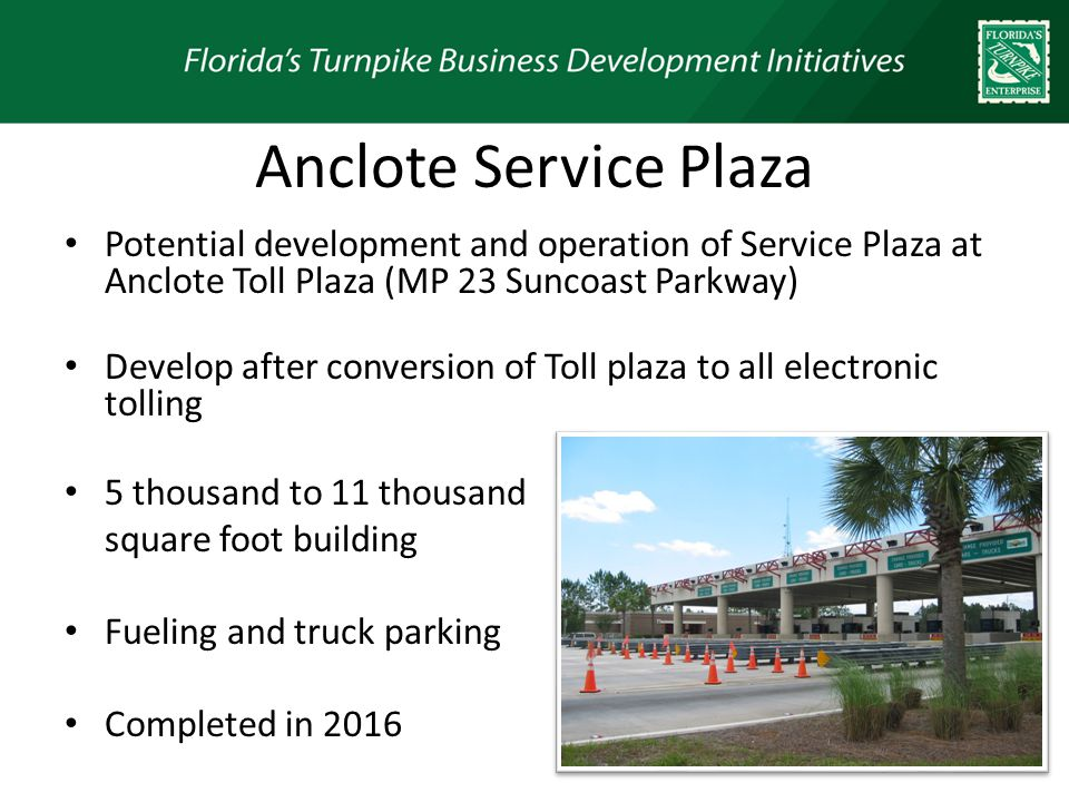 Anclote Service Plaza Potential development and operation of Service Plaza at Anclote Toll Plaza (MP 23 Suncoast Parkway) Develop after conversion of Toll plaza to all electronic tolling 5 thousand to 11 thousand square foot building Fueling and truck parking Completed in 2016