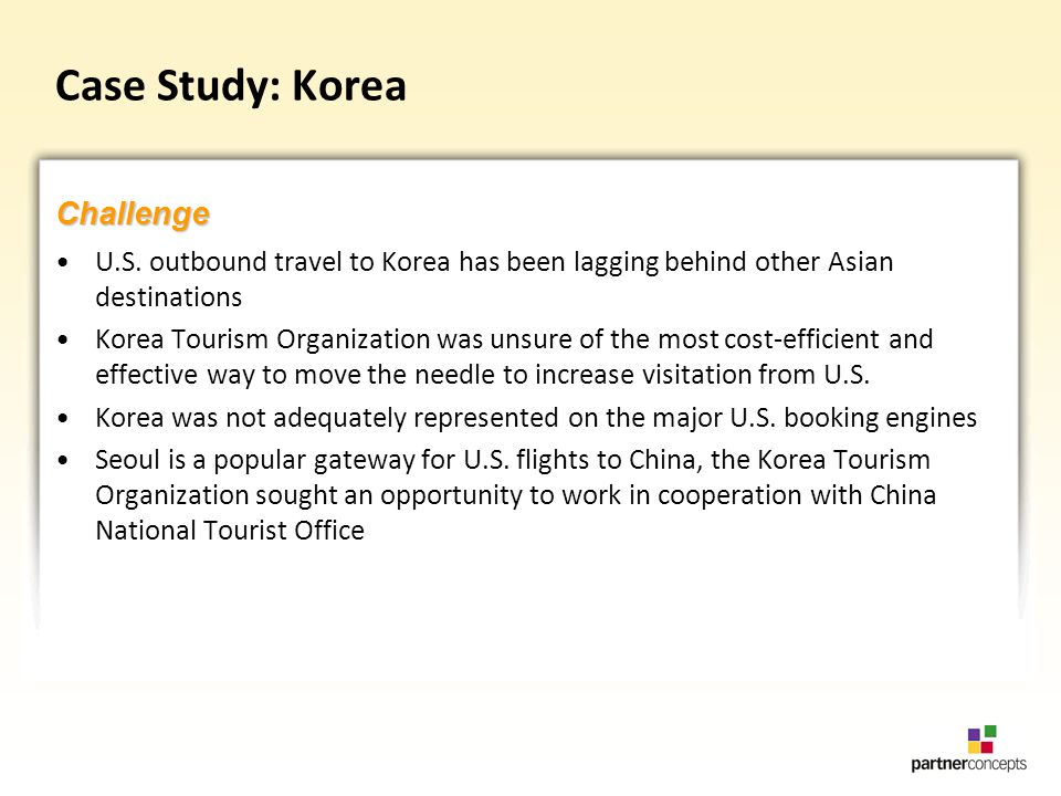 Case Study: Korea U.S. outbound travel to Korea has been lagging behind other Asian destinations Korea Tourism Organization was unsure of the most cos