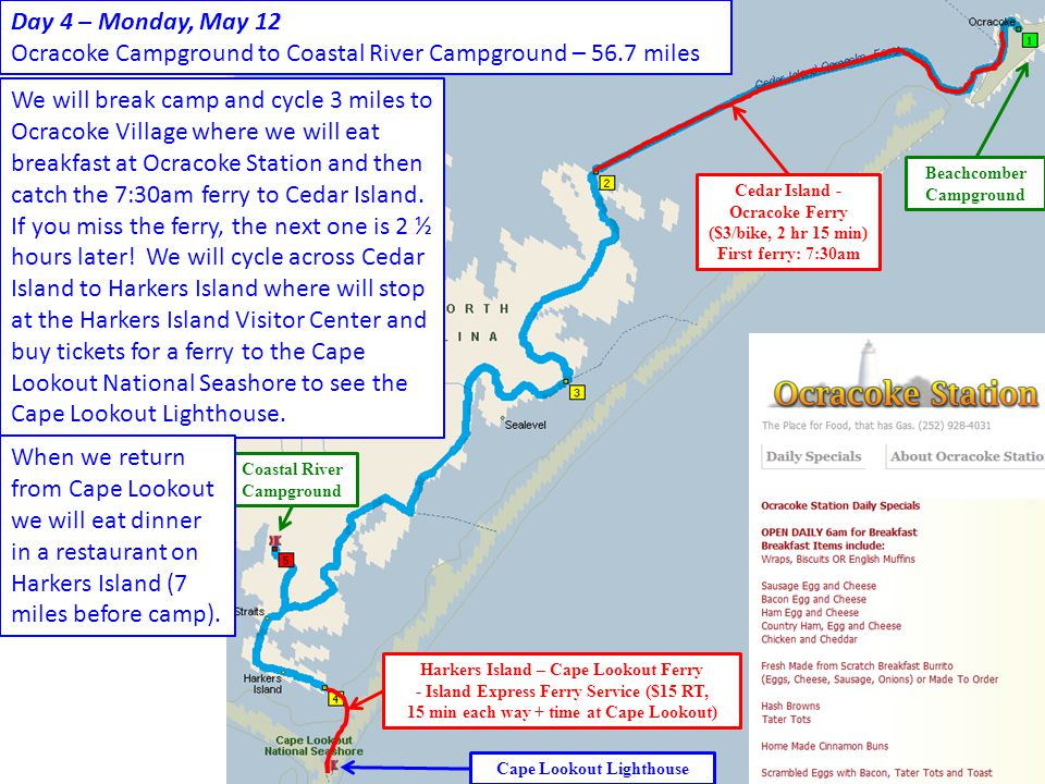 Cedar Island - Ocracoke Ferry ($3/bike, 2 hr 15 min) First ferry: 7:30am Harkers Island – Cape Lookout Ferry - Island Express Ferry Service ($15 RT, 15 min each way + time at Cape Lookout) Cape Lookout Lighthouse Coastal River Campground Beachcomber Campground Day 4 – Monday, May 12 Ocracoke Campground to Coastal River Campground – 56.7 miles We will break camp and cycle 3 miles to Ocracoke Village where we will eat breakfast at Ocracoke Station and then catch the 7:30am ferry to Cedar Island.