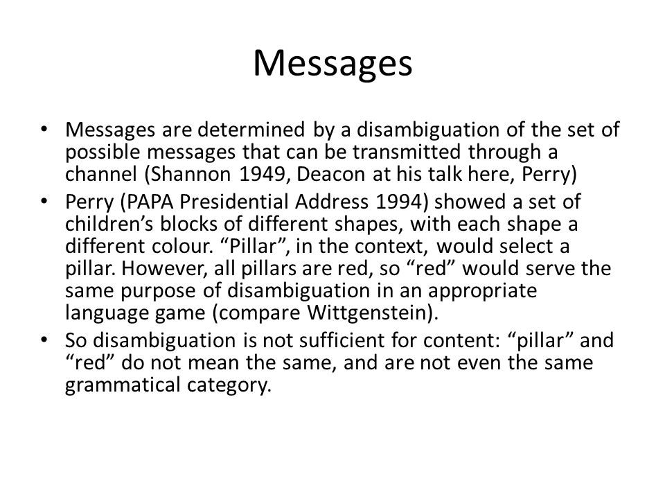 Messages Messages are determined by a disambiguation of the set of possible messages that can be transmitted through a channel (Shannon 1949, Deacon at his talk here, Perry) Perry (PAPA Presidential Address 1994) showed a set of childrens blocks of different shapes, with each shape a different colour.