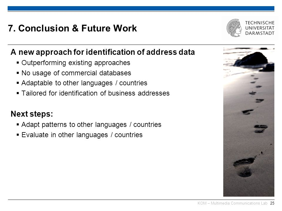 KOM – Multimedia Communications Lab25 A new approach for identification of address data Outperforming existing approaches No usage of commercial databases Adaptable to other languages / countries Tailored for identification of business addresses Next steps: Adapt patterns to other languages / countries Evaluate in other languages / countries 7.